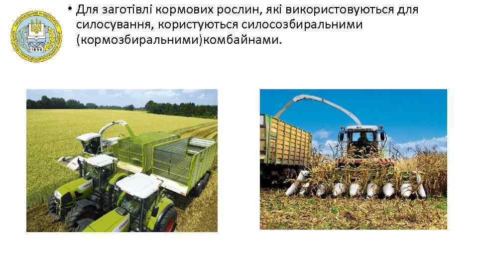 • Для заготівлі кормових рослин, які використовуються для силосування, користуються силосозбиральними (кормозбиральними)комбайнами.