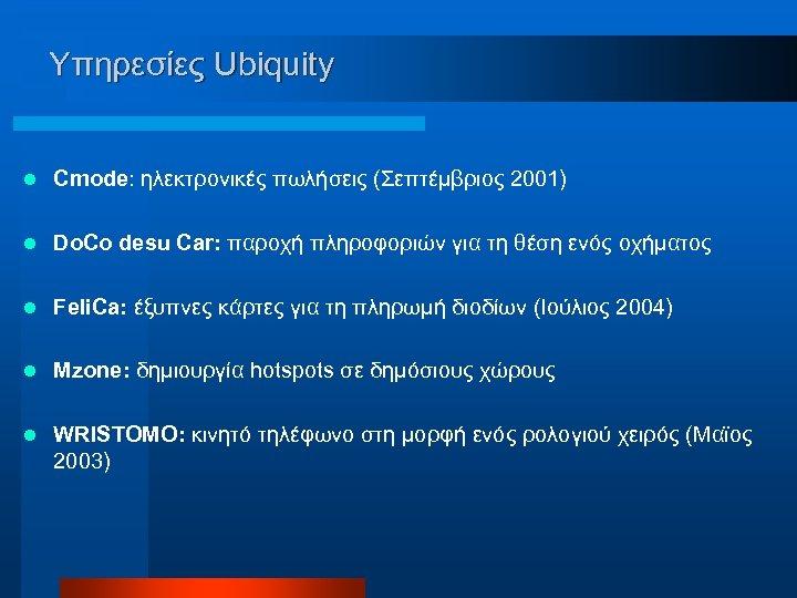 Υπηρεσίες Ubiquity l Cmode: ηλεκτρονικές πωλήσεις (Σεπτέμβριος 2001) l Do. Co desu Car: παροχή