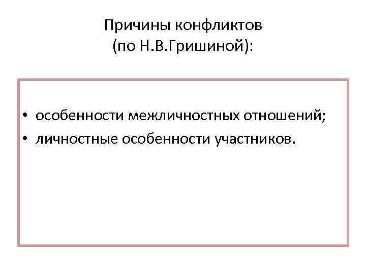 Причины конфликтов (по Н. В. Гришиной): • особенности межличностных отношений; • личностные особенности участников.
