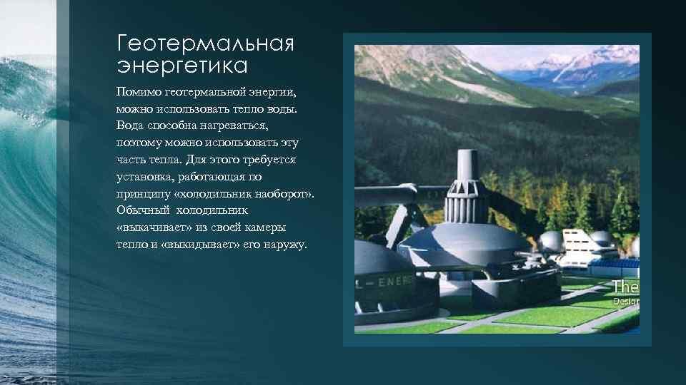 Геотермальная энергетика Помимо геотермальной энергии, можно использовать тепло воды. Вода способна нагреваться, поэтому можно