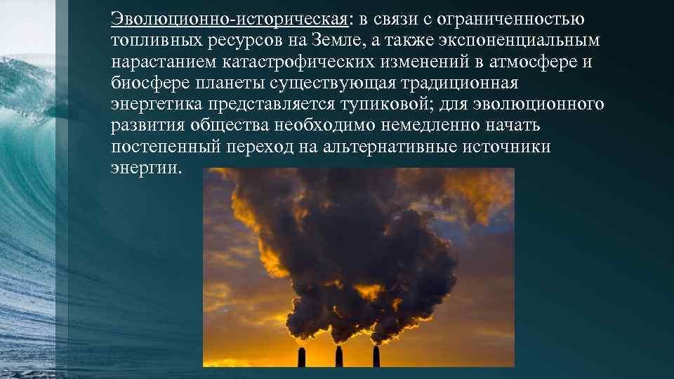 Эволюционно-историческая: в связи с ограниченностью топливных ресурсов на Земле, а также экспоненциальным нарастанием катастрофических