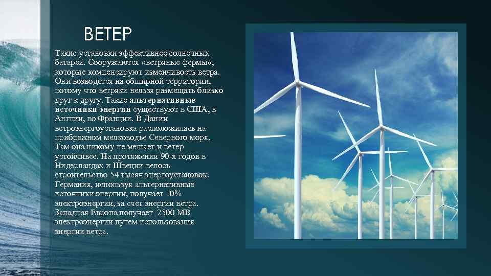 ВЕТЕР Такие установки эффективнее солнечных батарей. Сооружаются «ветряные фермы» , которые компенсируют изменчивость ветра.