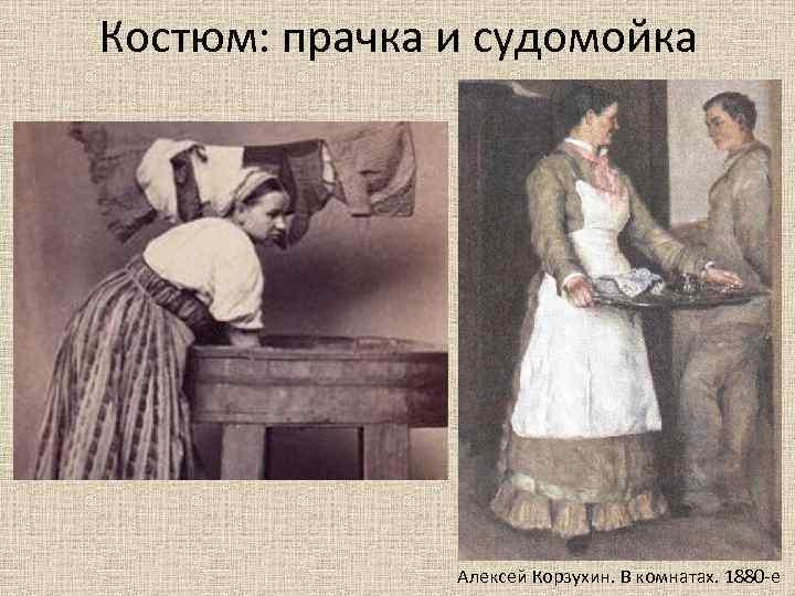 Костюм: прачка и судомойка Алексей Корзухин. В комнатах. 1880 -е