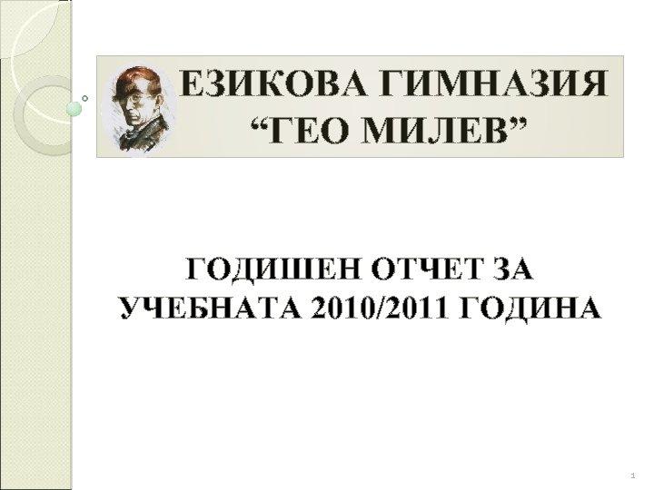 """ЕЗИКОВА ГИМНАЗИЯ """"ГЕО МИЛЕВ"""" ГОДИШЕН ОТЧЕТ ЗА УЧЕБНАТА 2010/2011 ГОДИНА 1"""