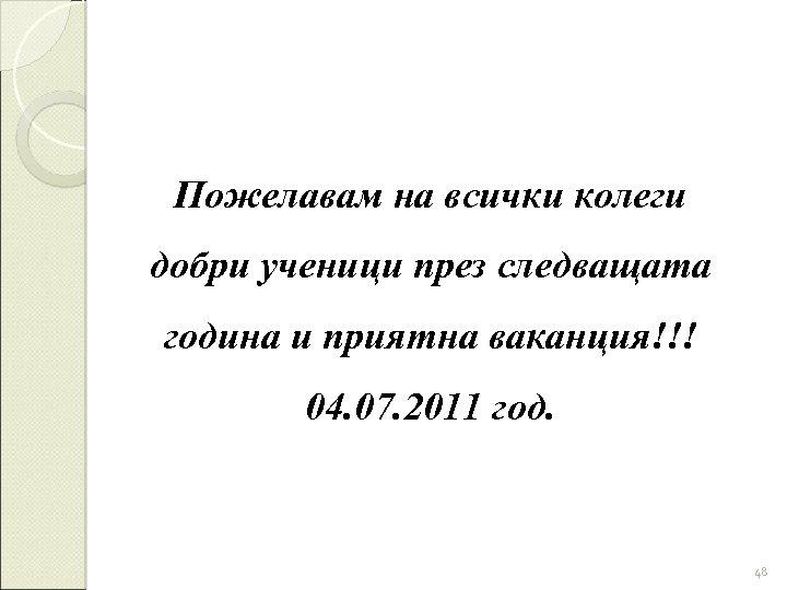 Пожелавам на всички колеги добри ученици през следващата година и приятна ваканция!!! 04. 07.