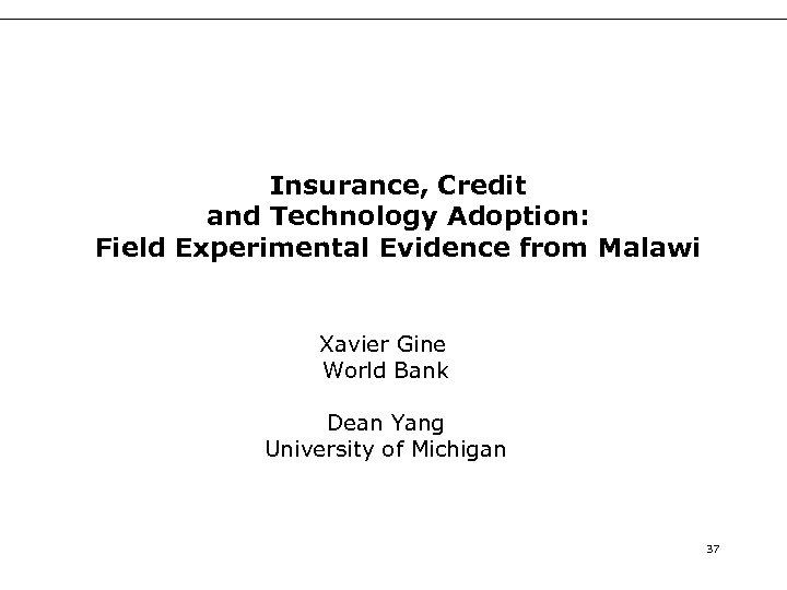 Insurance, Credit and Technology Adoption: Field Experimental Evidence from Malawi Xavier Gine World Bank