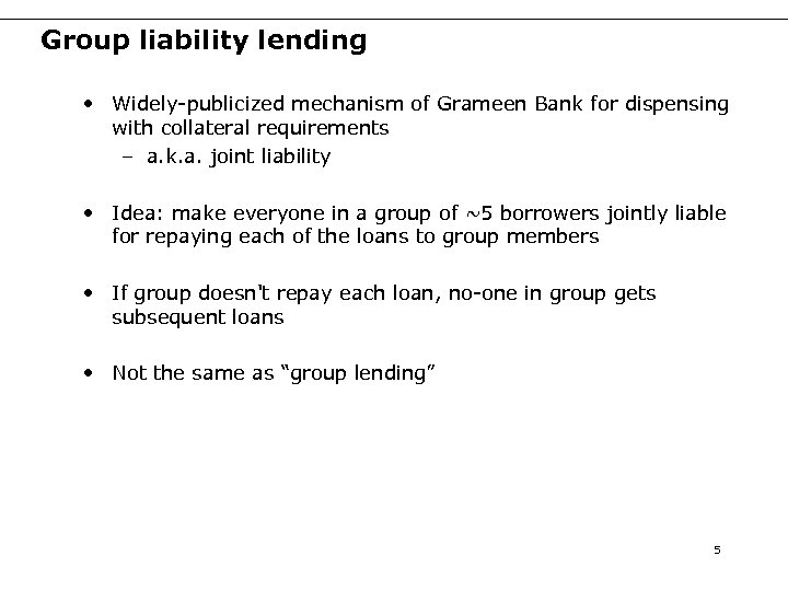 Group liability lending • Widely-publicized mechanism of Grameen Bank for dispensing with collateral requirements