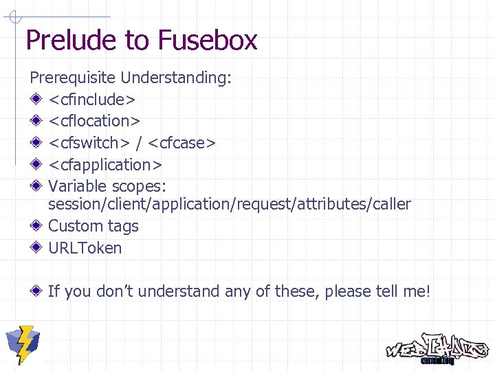 Prelude to Fusebox Prerequisite Understanding: <cfinclude> <cflocation> <cfswitch> / <cfcase> <cfapplication> Variable scopes: session/client/application/request/attributes/caller
