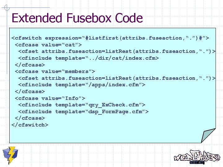 "Extended Fusebox Code <cfswitch expression=""#listfirst(attribs. fuseaction, "". "")#""> <cfcase value=""cat""> <cfset attribs. fuseaction=list. Rest(attribs."