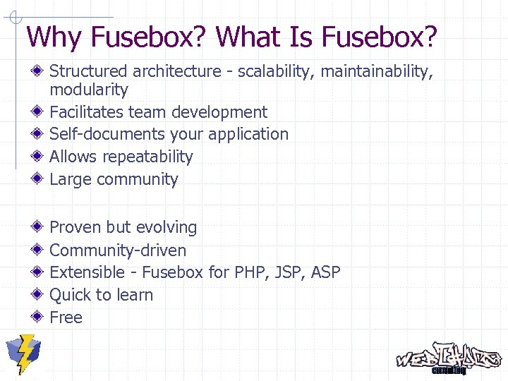 Why Fusebox? What Is Fusebox? Structured architecture - scalability, maintainability, modularity Facilitates team development