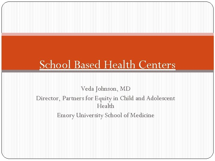 School Based Health Centers Veda Johnson, MD Director, Partners for Equity in Child and