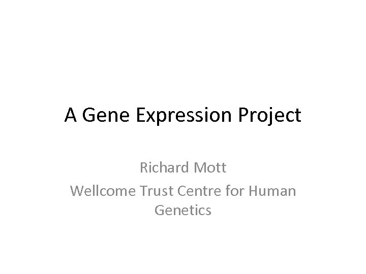 A Gene Expression Project Richard Mott Wellcome Trust Centre for Human Genetics