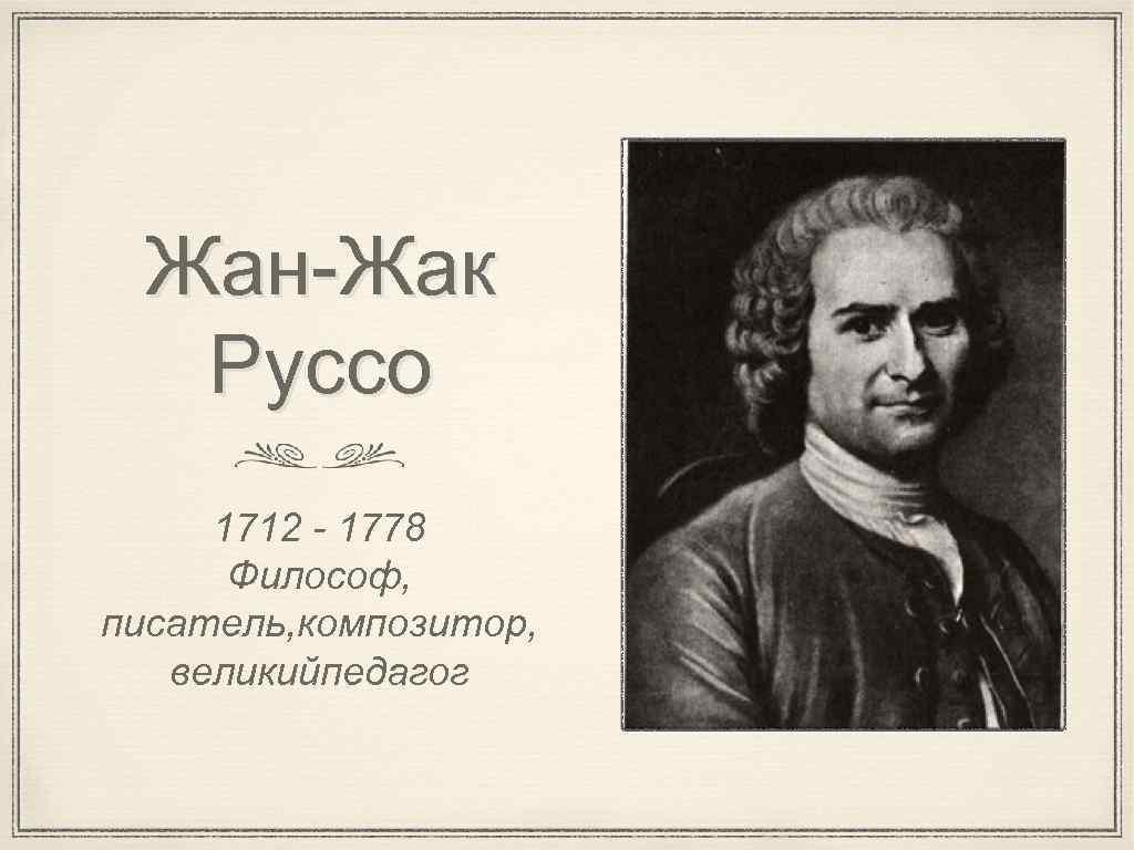 Жан-Жак Руссо 1712 - 1778 Философ, писатель, композитор, великийпедагог