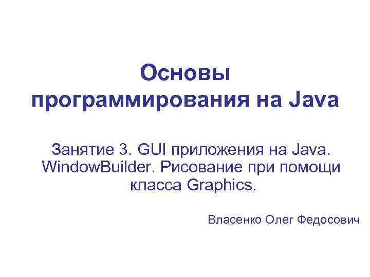 Основы программирования на Java Занятие 3. GUI приложения на Java. Window. Builder. Рисование при