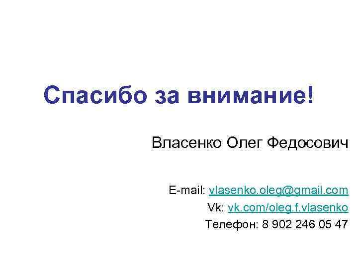 Спасибо за внимание! Власенко Олег Федосович E-mail: vlasenko. oleg@gmail. com Vk: vk. com/oleg. f.