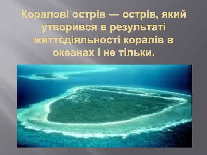 Коралові острів — острів, який утворився в результаті життєдіяльності коралів в океанах і не