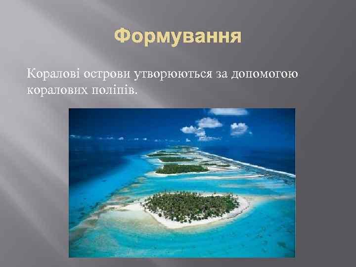 Формування Коралові острови утворюються за допомогою коралових поліпів.