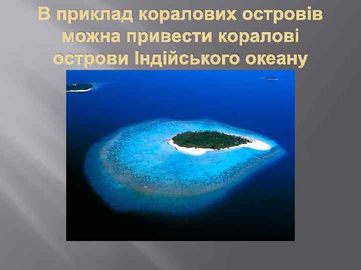 В приклад коралових островів можна привести коралові острови Індійського океану