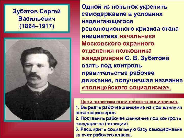 Зубатов Сергей Васильевич (1864– 1917) Одной из попыток укрепить самодержавие в условиях надвигающегося революционного