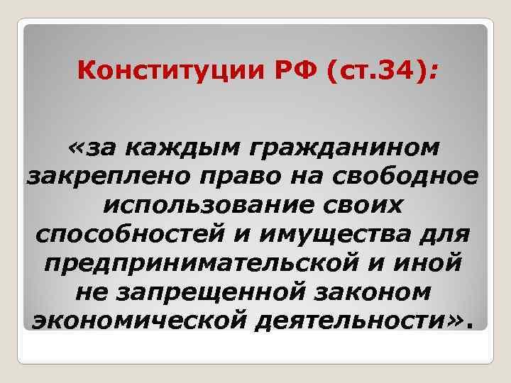 Конституции РФ (ст. 34): «за каждым гражданином закреплено право на свободное использование своих способностей