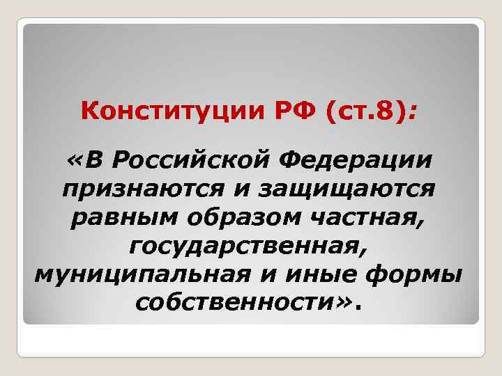 Конституции РФ (ст. 8): «В Российской Федерации признаются и защищаются равным образом частная, государственная,