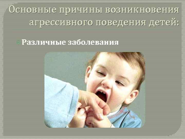 Основные причины возникновения агрессивного поведения детей: Различные заболевания