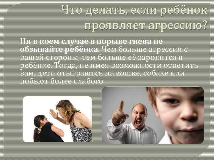 Что делать, если ребёнок проявляет агрессию? Ни в коем случае в порыве гнева не