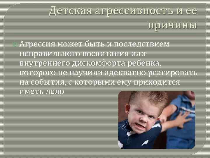 Детская агрессивность и ее причины Агрессия может быть и последствием неправильного воспитания или внутреннего