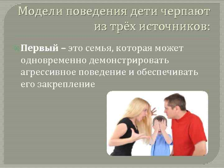 Модели поведения дети черпают из трёх источников: Первый – это семья, которая может одновременно