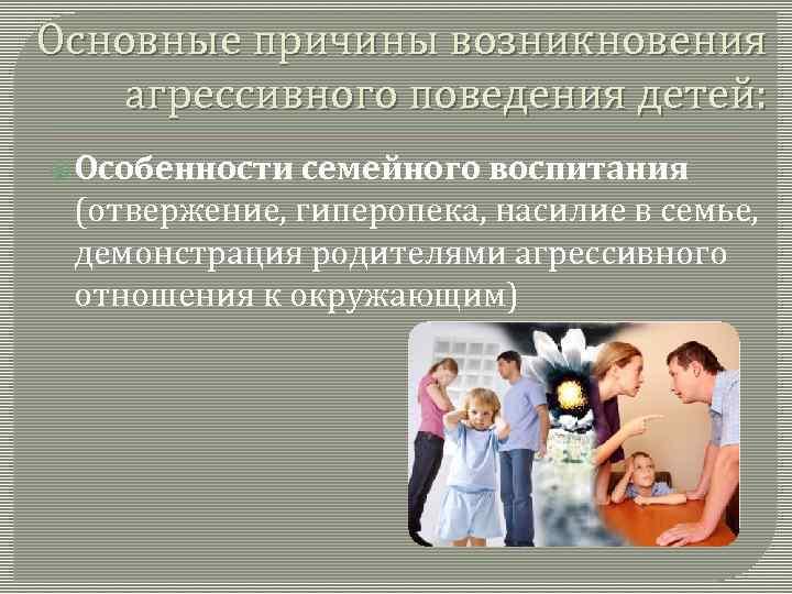 Основные причины возникновения агрессивного поведения детей: Особенности семейного воспитания (отвержение, гиперопека, насилие в семье,