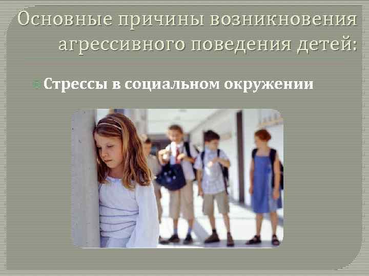Основные причины возникновения агрессивного поведения детей: Стрессы в социальном окружении