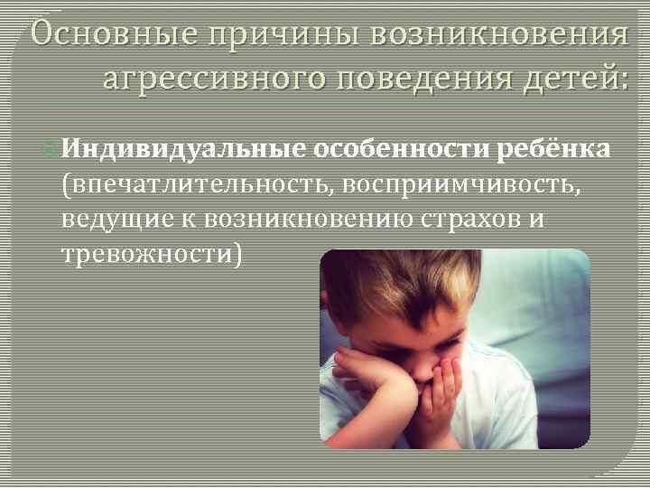 Основные причины возникновения агрессивного поведения детей: Индивидуальные особенности ребёнка (впечатлительность, восприимчивость, ведущие к возникновению