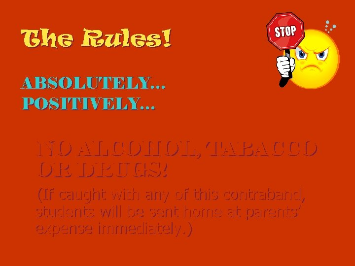 The Rules! ABSOLUTELY… POSITIVELY… NO ALCOHOL, TABACCO OR DRUGS! (If caught with any of