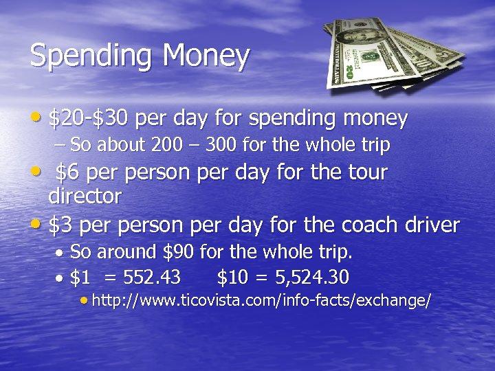 Spending Money • $20 -$30 per day for spending money – So about 200