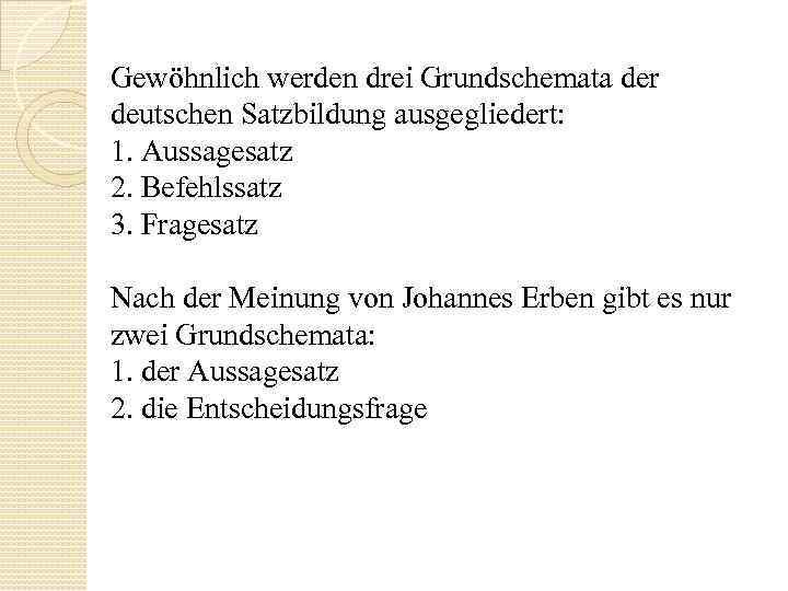 Gewöhnlich werden drei Grundschemata der deutschen Satzbildung ausgegliedert: 1. Aussagesatz 2. Befehlssatz 3. Fragesatz