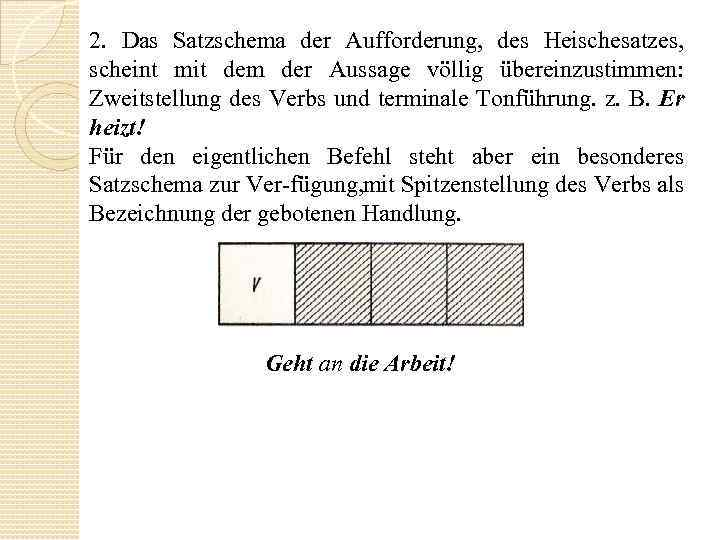 2. Das Satzschema der Aufforderung, des Heischesatzes, scheint mit dem der Aussage völlig übereinzustimmen: