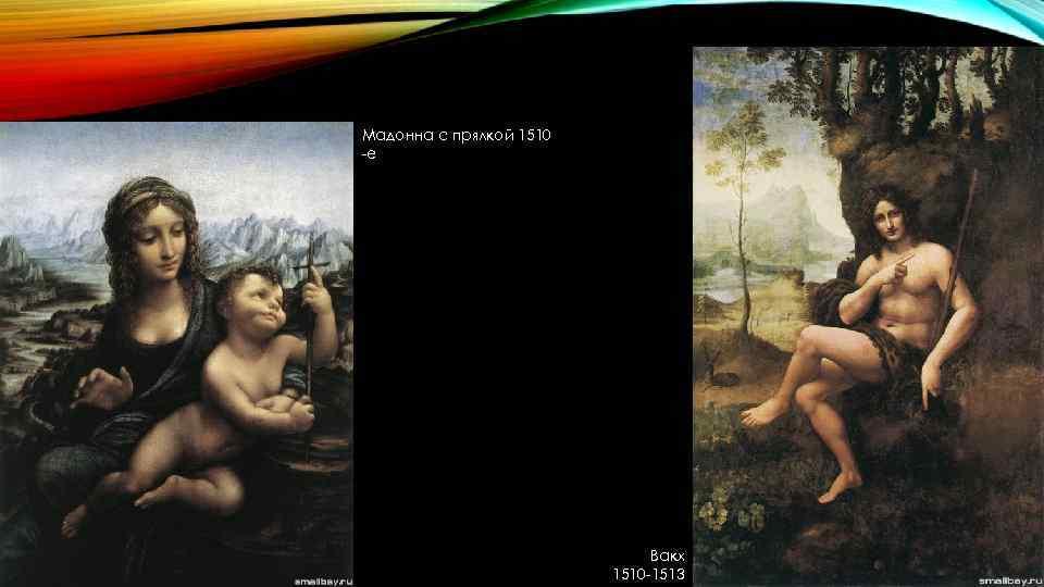 Мадонна с прялкой 1510 -е Вакх 1510 -1513