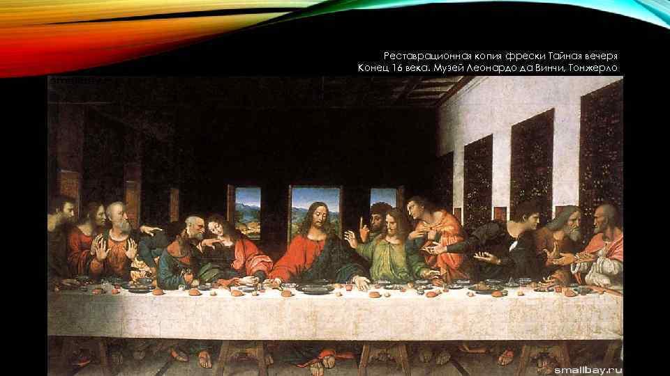 Реставрационная копия фрески Тайная вечеря Конец 16 века. Музей Леонардо да Винчи, Тонжерло