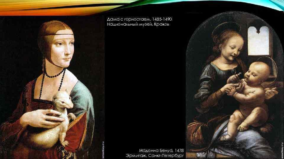Дама с горностаем, 1485 -1490 Национальный музей, Краков Мадонна Бенуа, 1478 Эрмитаж, Санкт-Петербург
