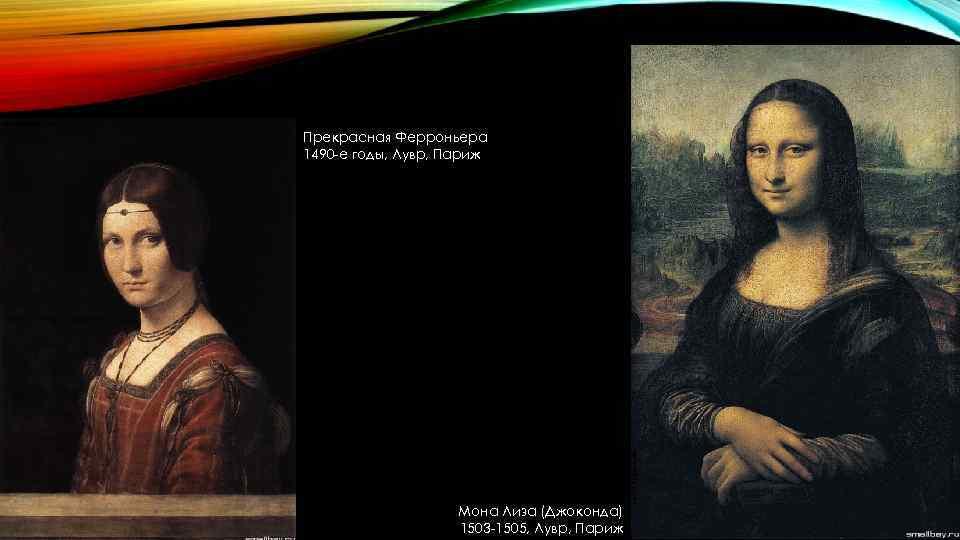 Прекрасная Ферроньера 1490 -е годы, Лувр, Париж Мона Лиза (Джоконда) 1503 -1505, Лувр, Париж