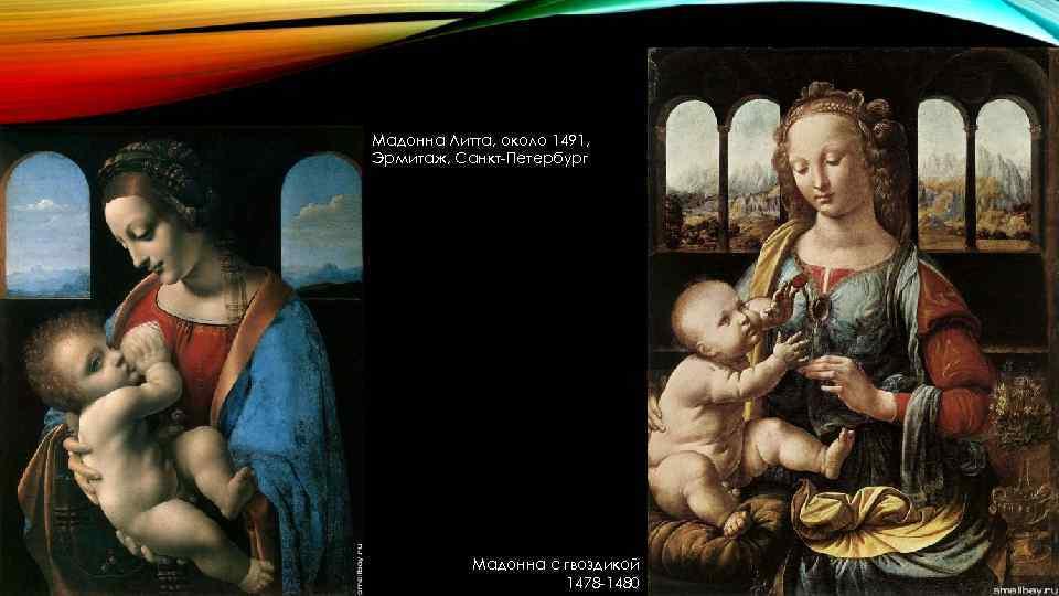 Мадонна Литта, около 1491, Эрмитаж, Санкт-Петербург Мадонна с гвоздикой 1478 -1480
