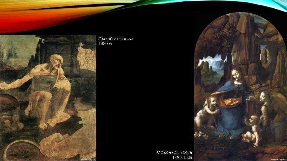 Святой Иероним 1480 -е Мадонна в гроте 1495 -1508