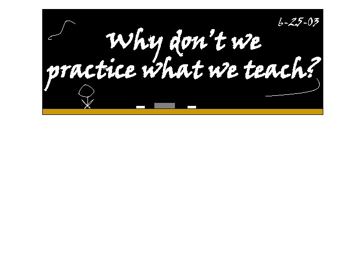 6 -25 -03 Why don't we practice what we teach?