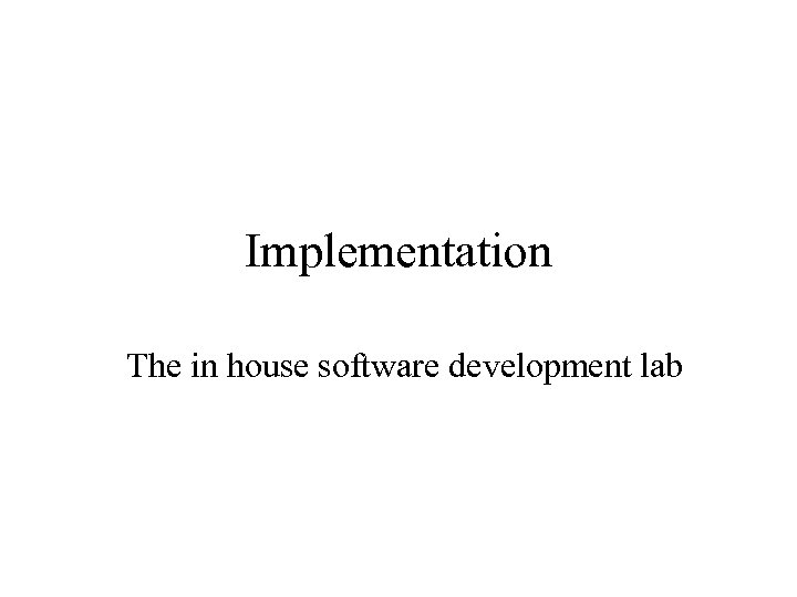 Implementation The in house software development lab