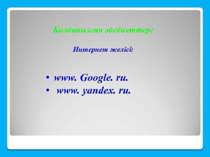 Қолданылған әдебиеттер: Интернет желісі: • www. Google. ru. • www. yandex. ru.