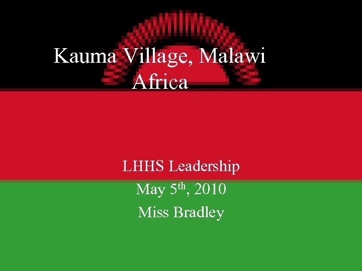 Kauma Village, Malawi Africa LHHS Leadership May 5 th, 2010 Miss Bradley