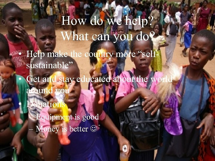 How do we help? What can you do? • Help make the country