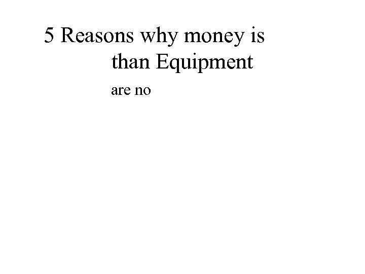 5 Reasons why money is better than Equipment • 1 – There are no