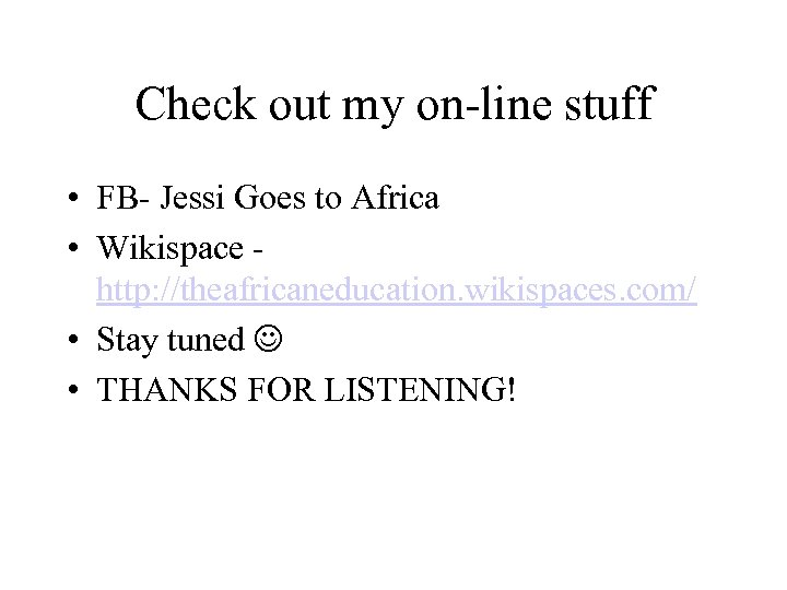 Check out my on-line stuff • FB- Jessi Goes to Africa • Wikispace -