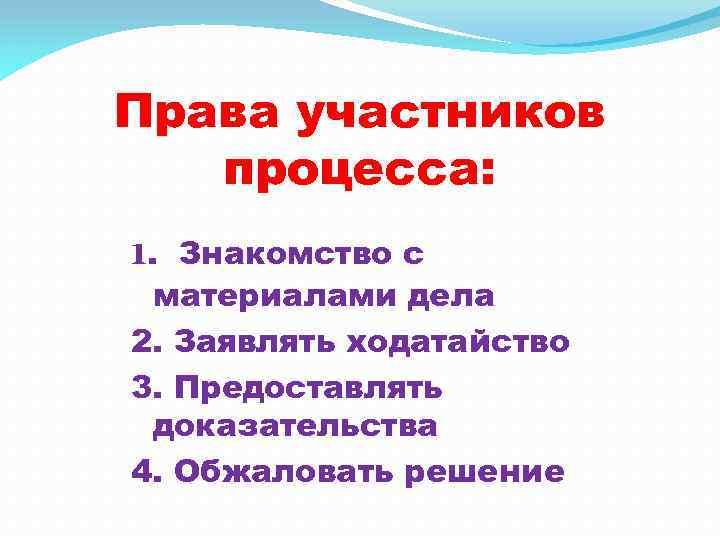 Права участников процесса: 1. Знакомство с материалами дела 2. Заявлять ходатайство 3. Предоставлять доказательства